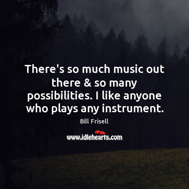 There's so much music out there & so many possibilities. I like anyone Image