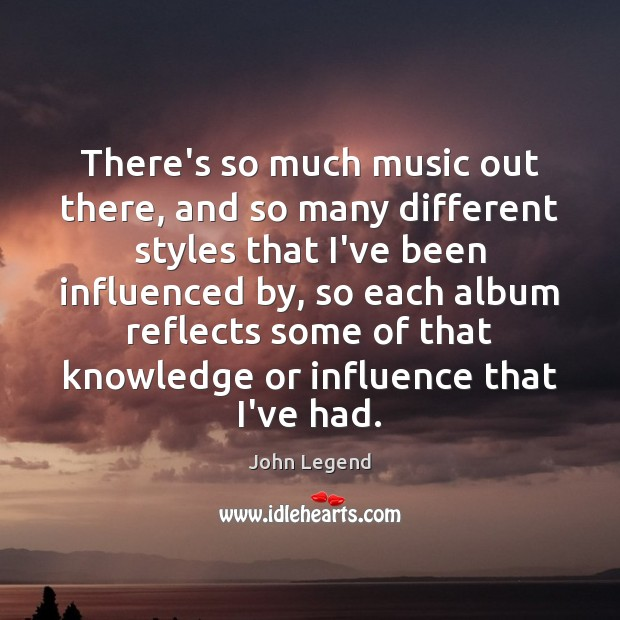 There's so much music out there, and so many different styles that John Legend Picture Quote