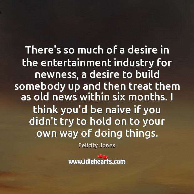 There's so much of a desire in the entertainment industry for newness, Felicity Jones Picture Quote