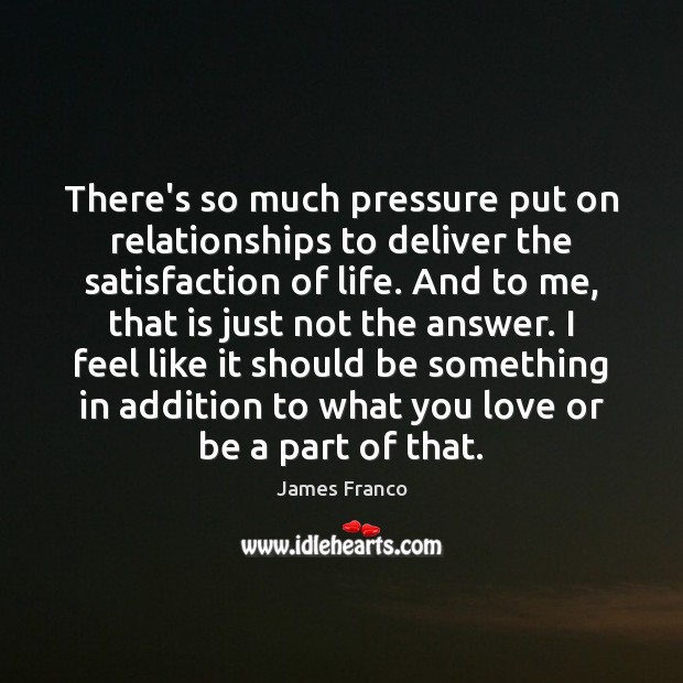 There's so much pressure put on relationships to deliver the satisfaction of James Franco Picture Quote