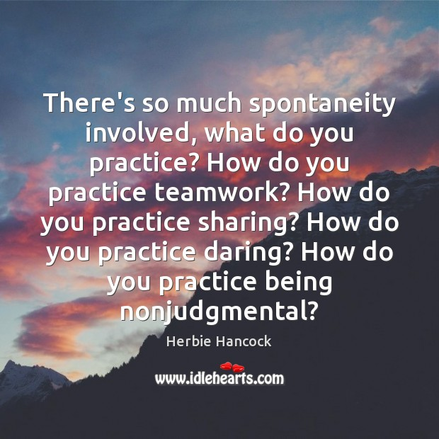 There's so much spontaneity involved, what do you practice? How do you Teamwork Quotes Image