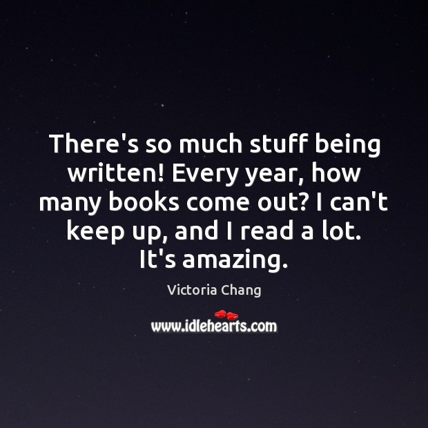 There's so much stuff being written! Every year, how many books come Image