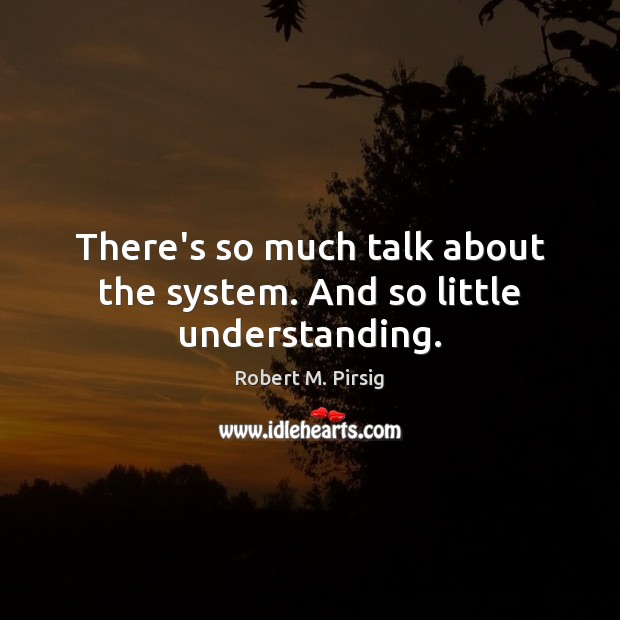 There's so much talk about the system. And so little understanding. Robert M. Pirsig Picture Quote