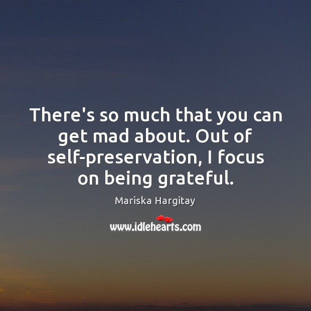 There's so much that you can get mad about. Out of self-preservation, Mariska Hargitay Picture Quote