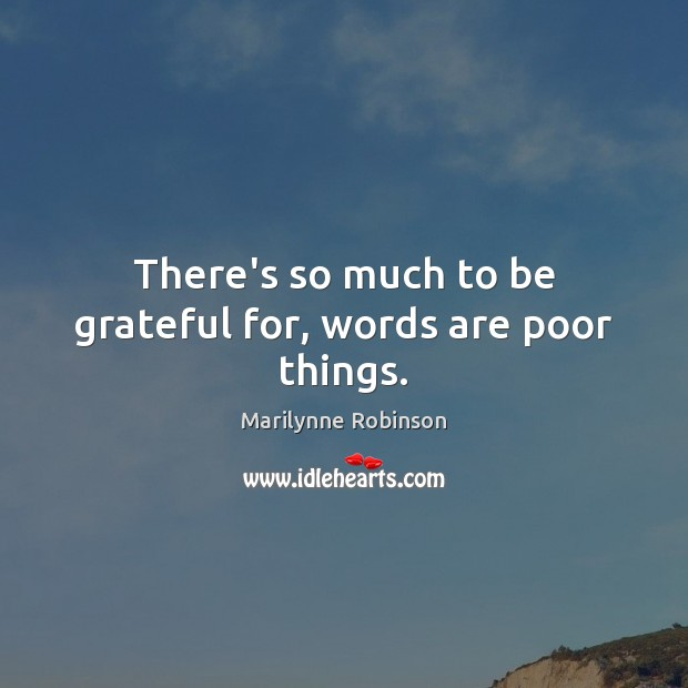 There's so much to be grateful for, words are poor things. Marilynne Robinson Picture Quote