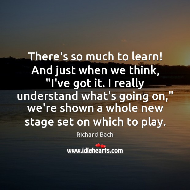 """There's so much to learn! And just when we think, """"I've got Richard Bach Picture Quote"""