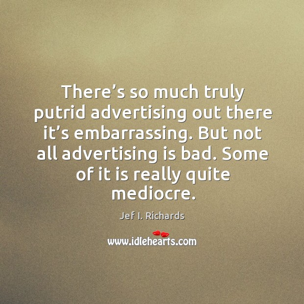 There's so much truly putrid advertising out there it's embarrassing. Image