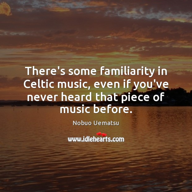 There's some familiarity in Celtic music, even if you've never heard that Nobuo Uematsu Picture Quote