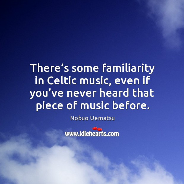 There's some familiarity in celtic music, even if you've never heard that piece of music before. Nobuo Uematsu Picture Quote