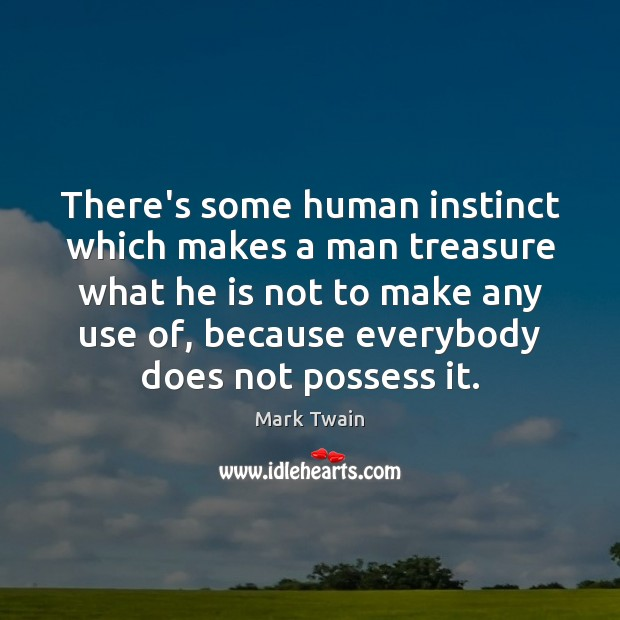 There's some human instinct which makes a man treasure what he is Image