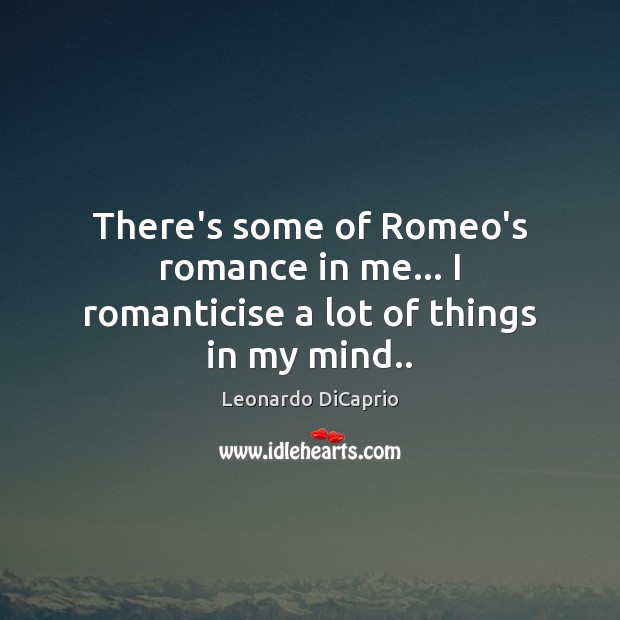 There's some of Romeo's romance in me… I romanticise a lot of things in my mind.. Leonardo DiCaprio Picture Quote