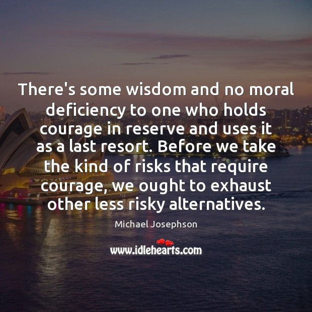 There's some wisdom and no moral deficiency to one who holds courage Michael Josephson Picture Quote