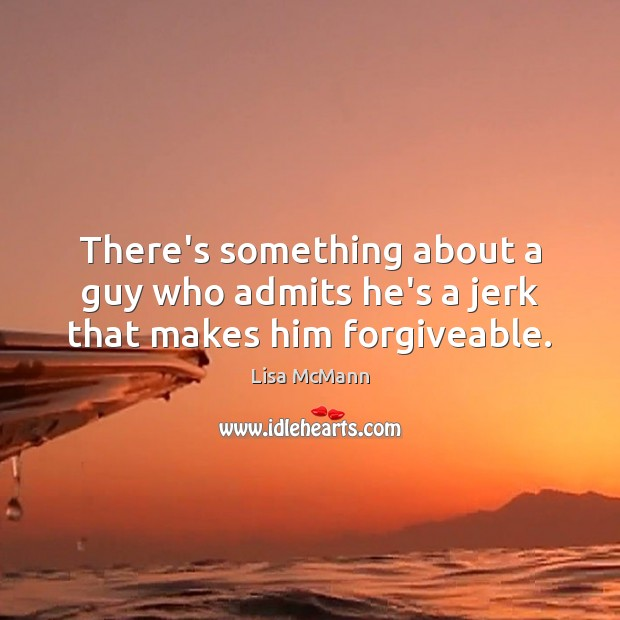 There's something about a guy who admits he's a jerk that makes him forgiveable. Lisa McMann Picture Quote