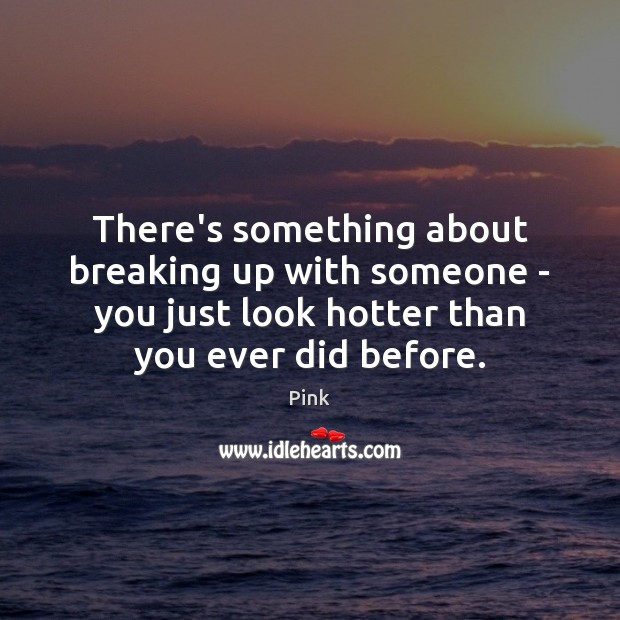 There's something about breaking up with someone – you just look hotter Pink Picture Quote