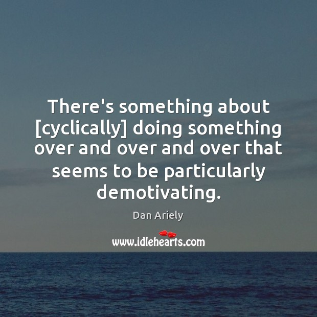There's something about [cyclically] doing something over and over and over that Dan Ariely Picture Quote