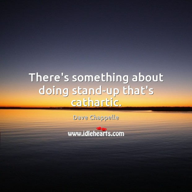 There's something about doing stand-up that's cathartic. Dave Chappelle Picture Quote