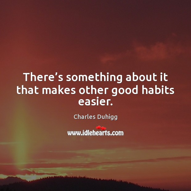 There's something about it that makes other good habits easier. Image