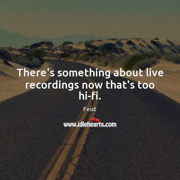 There's something about live recordings now that's too hi-fi. Image