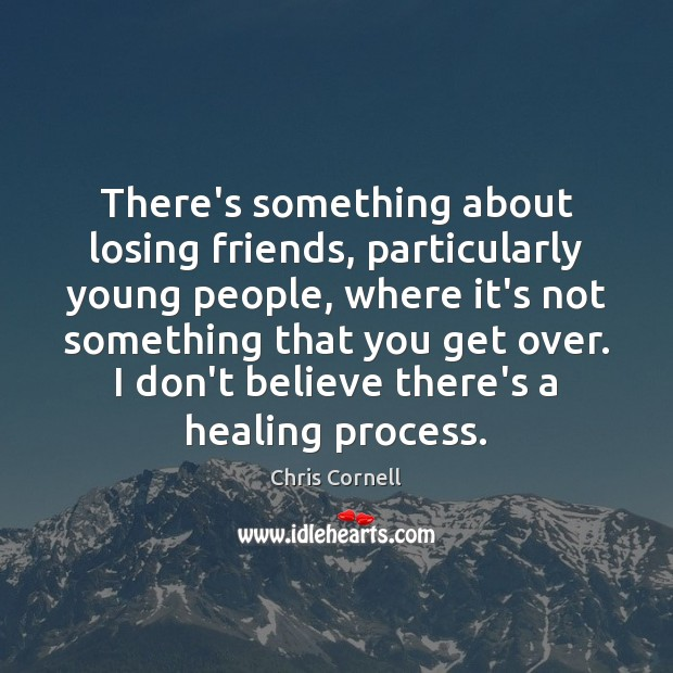 There's something about losing friends, particularly young people, where it's not something Chris Cornell Picture Quote