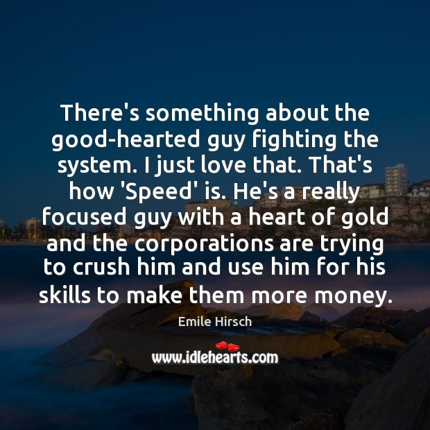 There's something about the good-hearted guy fighting the system. I just love Emile Hirsch Picture Quote