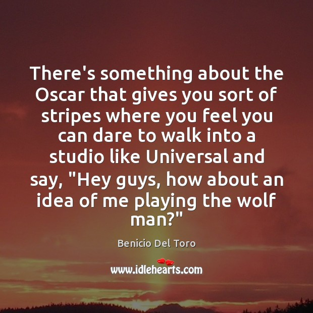 There's something about the Oscar that gives you sort of stripes where Benicio Del Toro Picture Quote