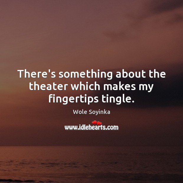 There's something about the theater which makes my fingertips tingle. Wole Soyinka Picture Quote
