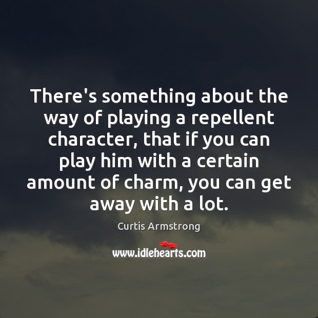 There's something about the way of playing a repellent character, that if Curtis Armstrong Picture Quote