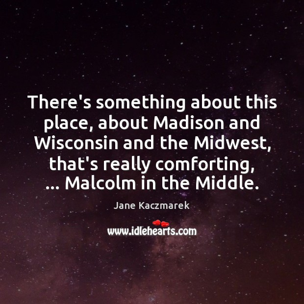 There's something about this place, about Madison and Wisconsin and the Midwest, Jane Kaczmarek Picture Quote