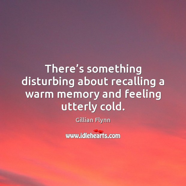 There's something disturbing about recalling a warm memory and feeling utterly cold. Gillian Flynn Picture Quote
