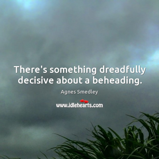 There's something dreadfully decisive about a beheading. Image