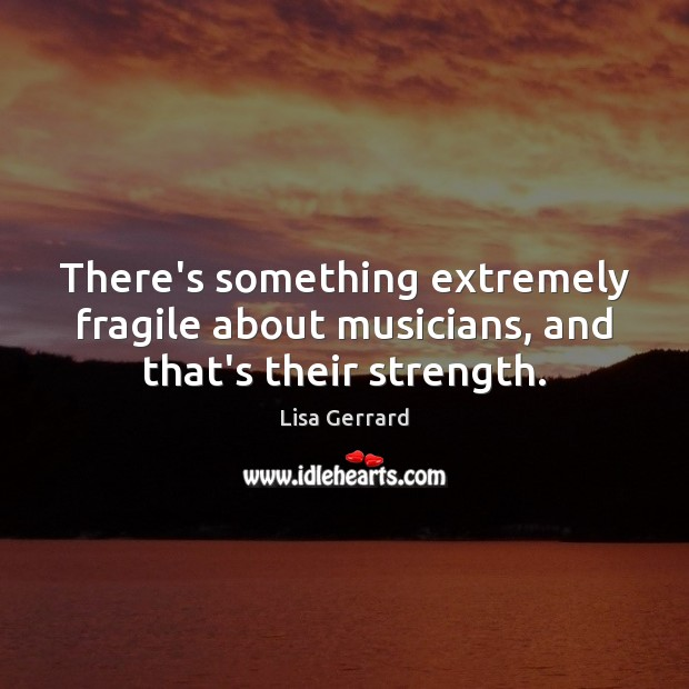 There's something extremely fragile about musicians, and that's their strength. Image