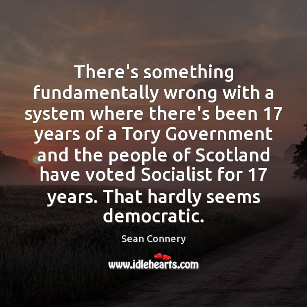 There's something fundamentally wrong with a system where there's been 17 years of Sean Connery Picture Quote