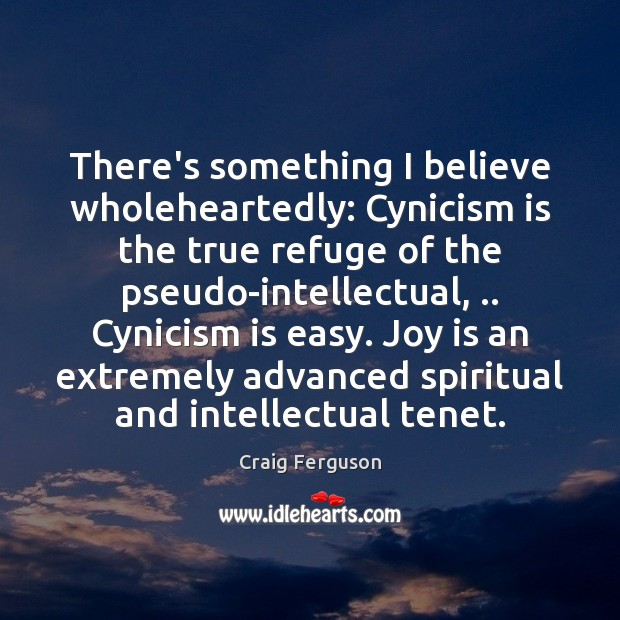 There's something I believe wholeheartedly: Cynicism is the true refuge of the Joy Quotes Image