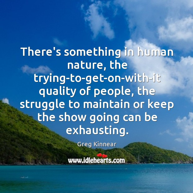 There's something in human nature, the trying-to-get-on-with-it quality of people, the struggle Image