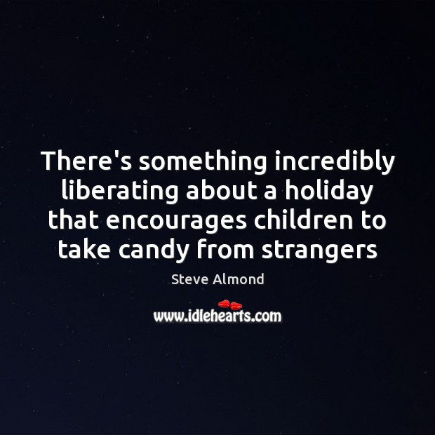 There's something incredibly liberating about a holiday that encourages children to take Steve Almond Picture Quote