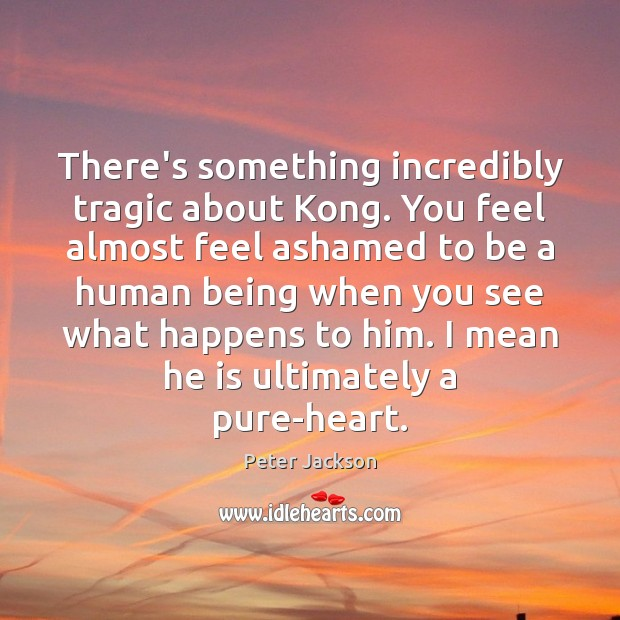 There's something incredibly tragic about Kong. You feel almost feel ashamed to Peter Jackson Picture Quote
