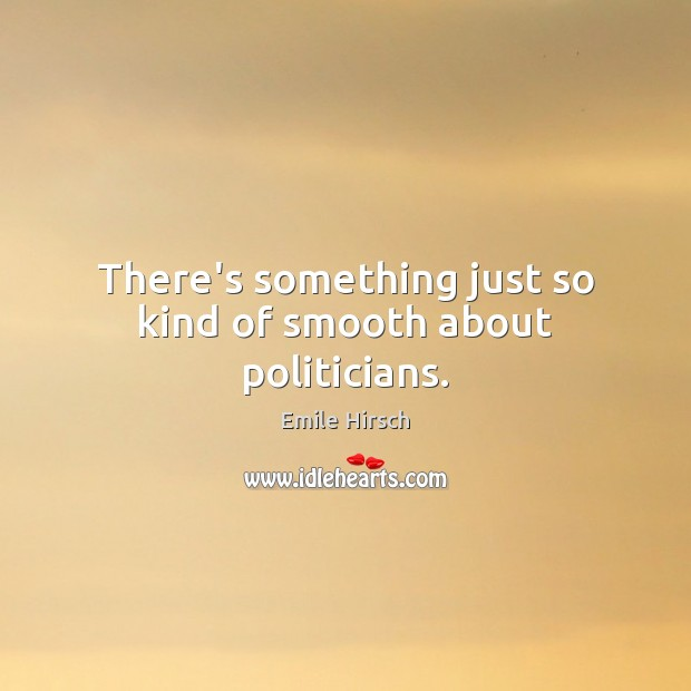 There's something just so kind of smooth about politicians. Emile Hirsch Picture Quote