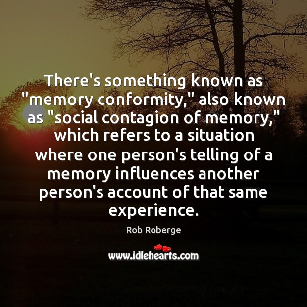 "There's something known as ""memory conformity,"" also known as ""social contagion of Image"