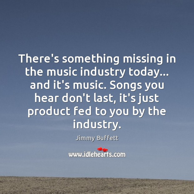There's something missing in the music industry today… and it's music. Songs Jimmy Buffett Picture Quote