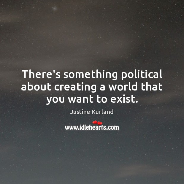 There's something political about creating a world that you want to exist. Justine Kurland Picture Quote