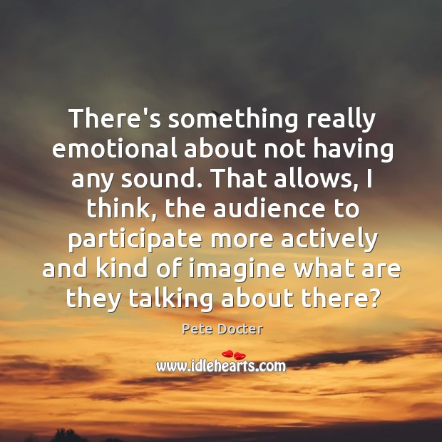 There's something really emotional about not having any sound. That allows, I Pete Docter Picture Quote