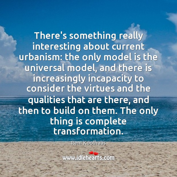 There's something really interesting about current urbanism: the only model is the Rem Koolhaas Picture Quote