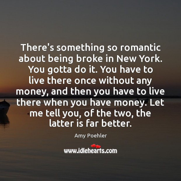 There's something so romantic about being broke in New York. You gotta Amy Poehler Picture Quote