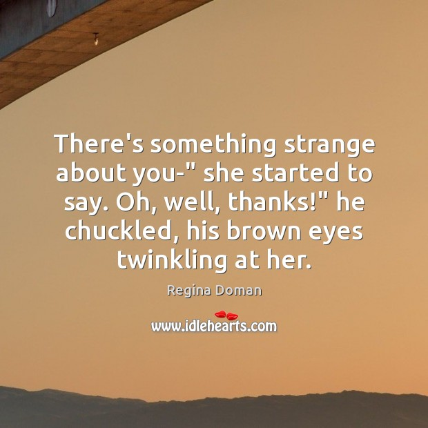 """There's something strange about you-"""" she started to say. Oh, well, thanks!"""" Image"""