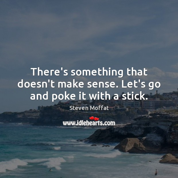 There's something that doesn't make sense. Let's go and poke it with a stick. Steven Moffat Picture Quote