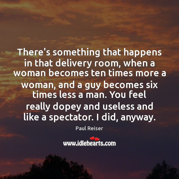 There's something that happens in that delivery room, when a woman becomes Paul Reiser Picture Quote