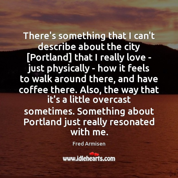 There's something that I can't describe about the city [Portland] that I Image