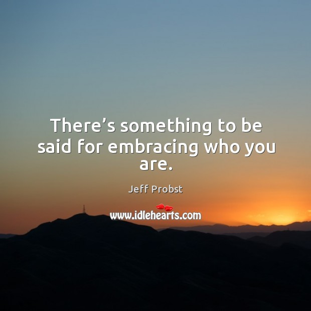 There's something to be said for embracing who you are. Jeff Probst Picture Quote