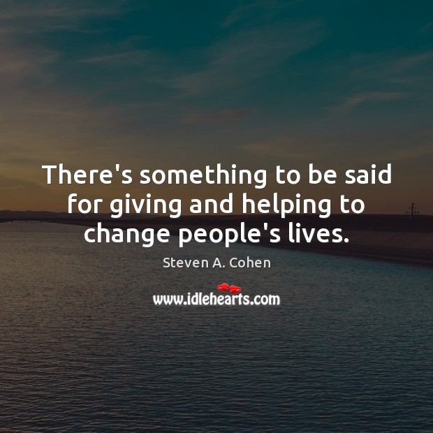 There's something to be said for giving and helping to change people's lives. Image
