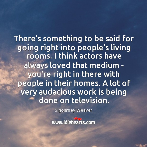 There's something to be said for going right into people's living rooms. Sigourney Weaver Picture Quote